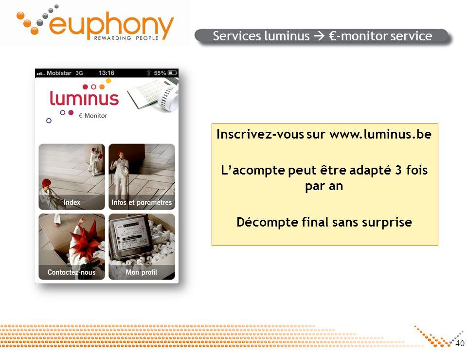 40 Services luminus -monitor service Inscrivez-vous sur www.luminus.be Lacompte peut être adapté 3 fois par an Décompte final sans surprise
