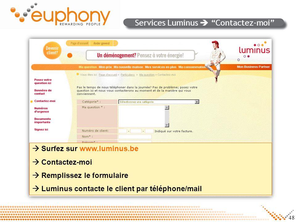 48 Surfez sur www.luminus.be Contactez-moi Remplissez le formulaire Luminus contacte le client par téléphone/mail Services Luminus Contactez-moi