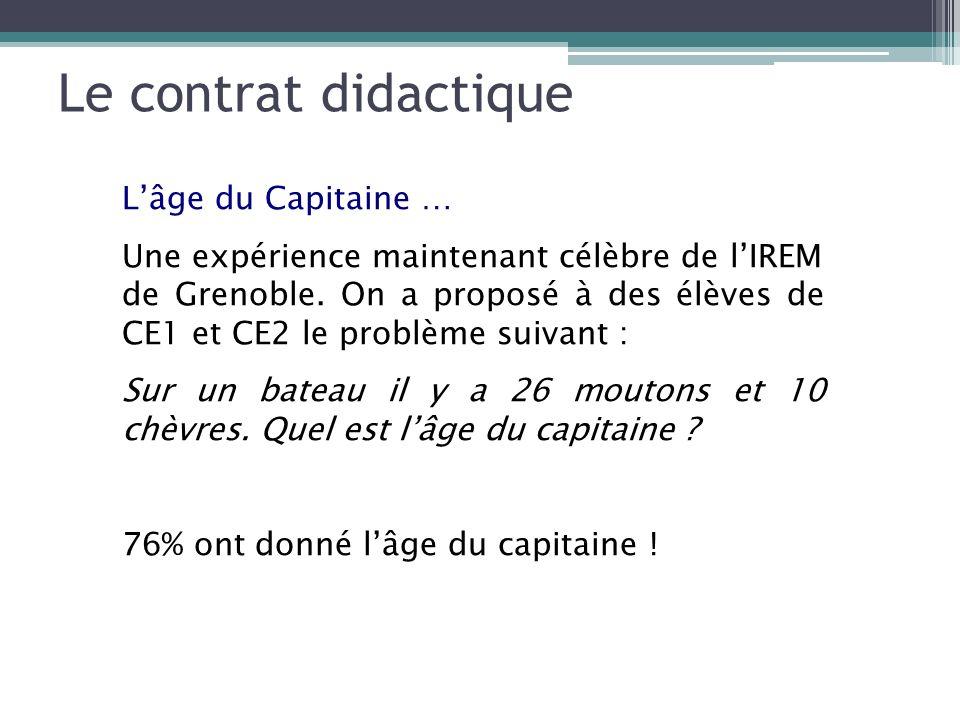 Le contrat didactique Lâge du Capitaine … Une expérience maintenant célèbre de lIREM de Grenoble. On a proposé à des élèves de CE1 et CE2 le problème