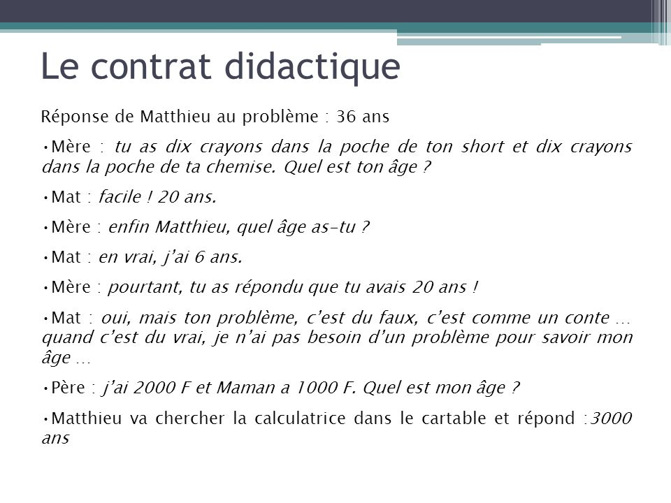Le contrat didactique Réponse de Matthieu au problème : 36 ans Mère : tu as dix crayons dans la poche de ton short et dix crayons dans la poche de ta