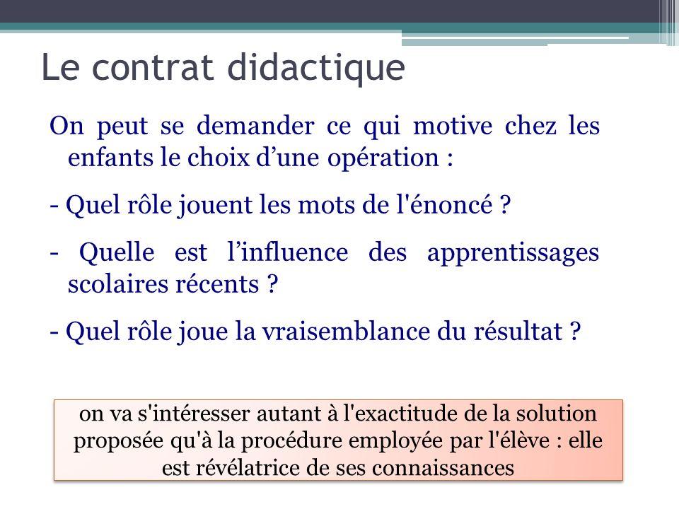 Le contrat didactique On peut se demander ce qui motive chez les enfants le choix dune opération : - Quel rôle jouent les mots de l'énoncé ? - Quelle