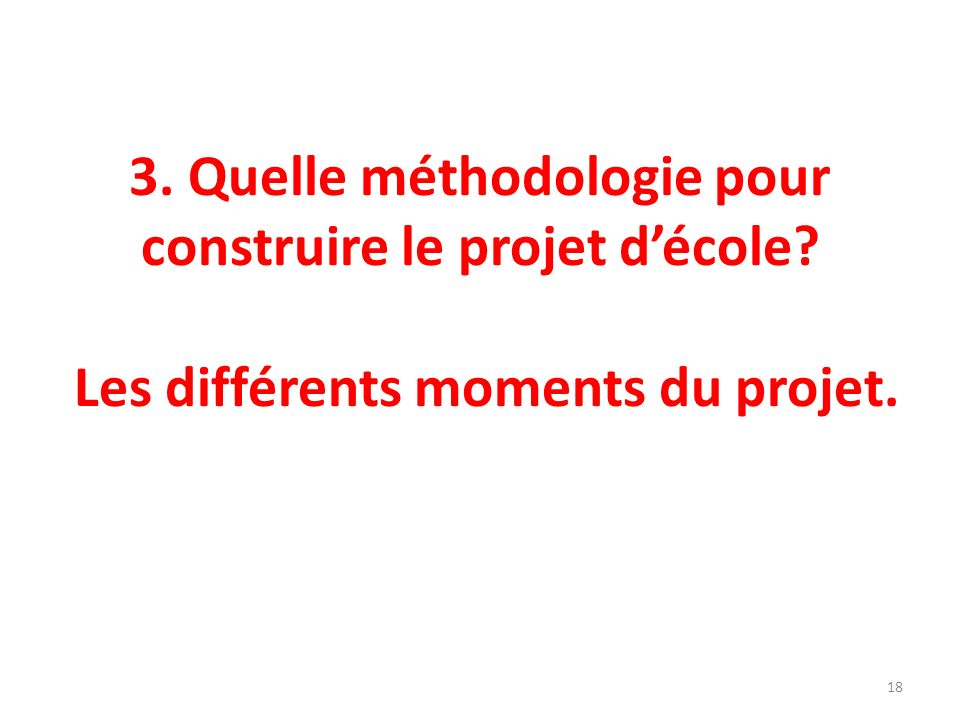 3. Quelle méthodologie pour construire le projet décole? Les différents moments du projet. 18