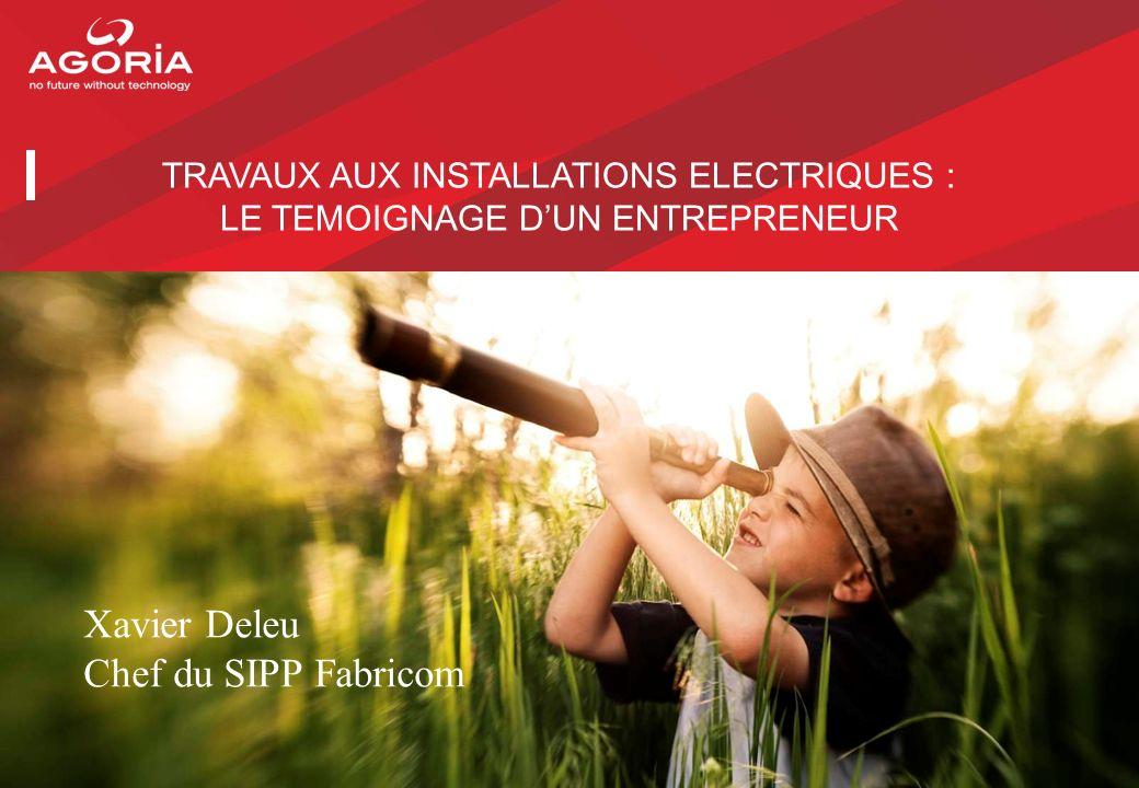 TRAVAUX AUX INSTALLATIONS ELECTRIQUES : LE TEMOIGNAGE DUN ENTREPRENEUR Xavier Deleu Chef du SIPP Fabricom