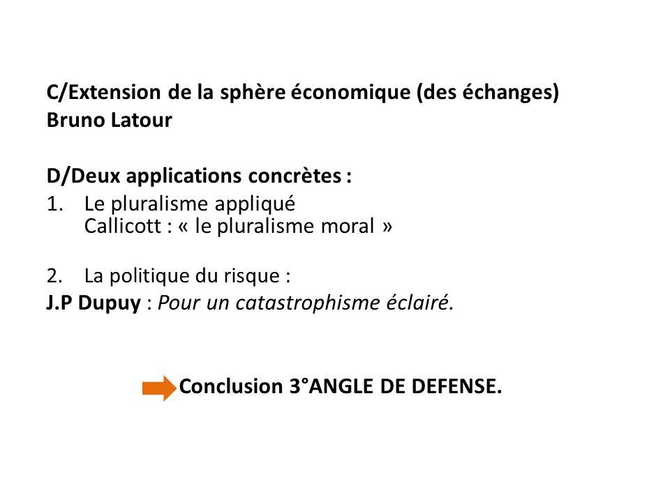 C/Extension de la sphère économique (des échanges) Bruno Latour D/Deux applications concrètes : 1.Le pluralisme appliqué Callicott : « le pluralisme m