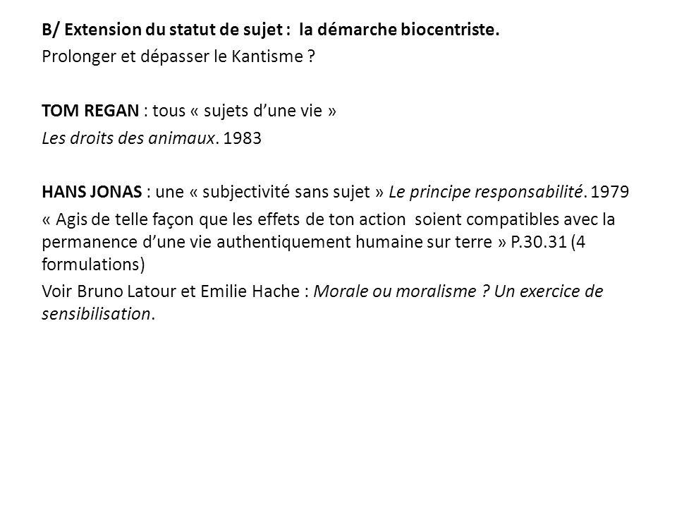 B/ Extension du statut de sujet : la démarche biocentriste. Prolonger et dépasser le Kantisme ? TOM REGAN : tous « sujets dune vie » Les droits des an