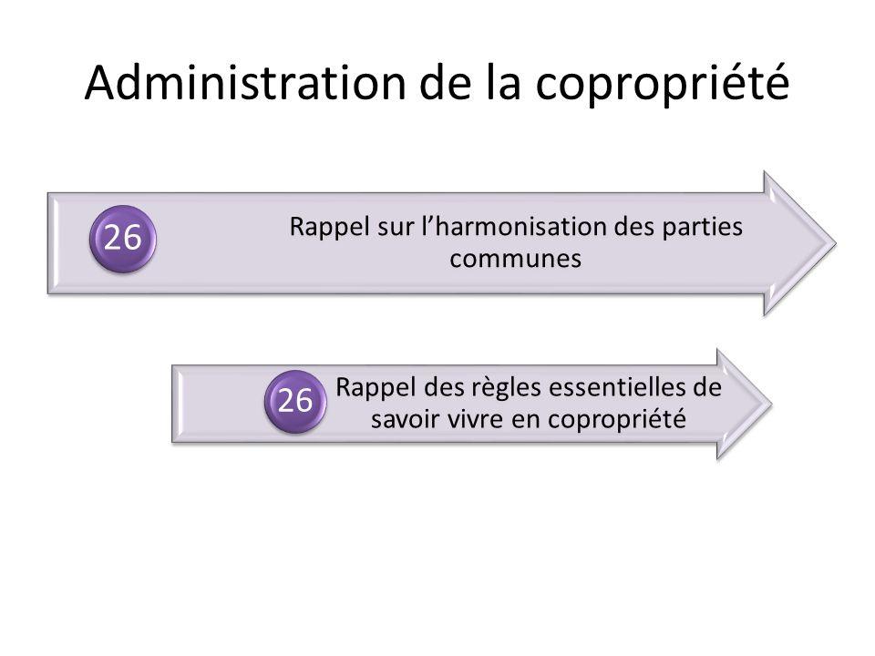 Rappel sur lharmonisation des parties communes 26 Rappel des règles essentielles de savoir vivre en copropriété 26 Administration de la copropriété
