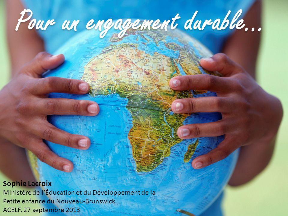 Pour un engagement durable Pour un engagement durable... Sophie Lacroix Ministère de lÉducation et du Développement de la Petite enfance du Nouveau-Br