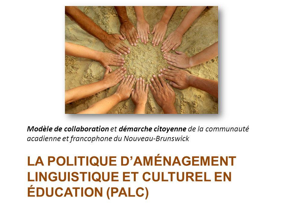 LA POLITIQUE DAMÉNAGEMENT LINGUISTIQUE ET CULTUREL EN ÉDUCATION (PALC) Modèle de collaboration et démarche citoyenne de la communauté acadienne et fra