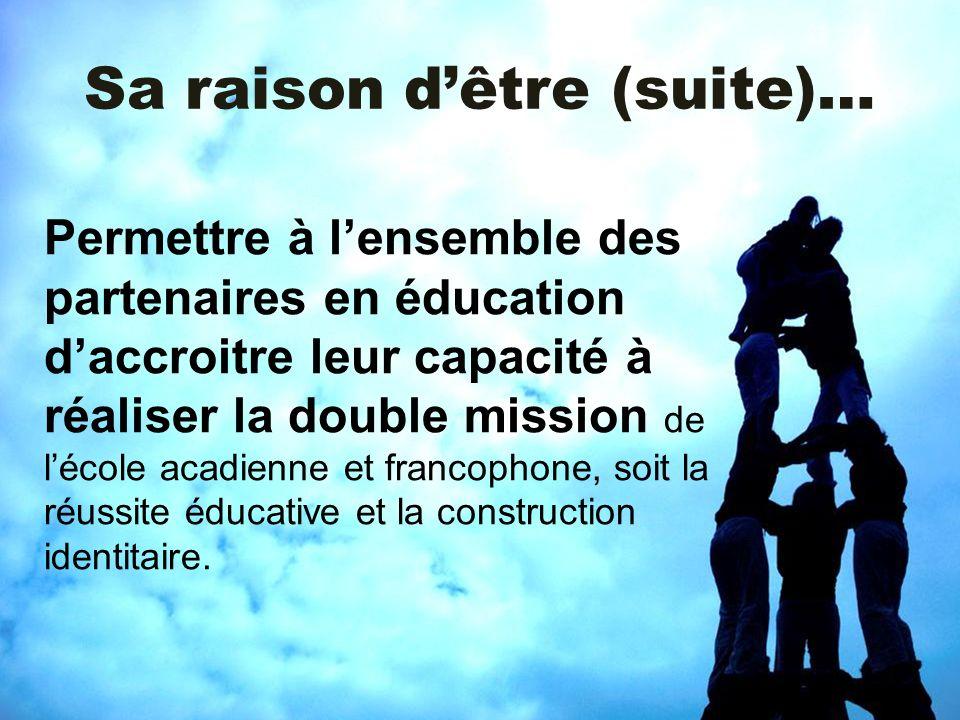 Sa raison dêtre (suite)… Permettre à lensemble des partenaires en éducation daccroitre leur capacité à réaliser la double mission de lécole acadienne