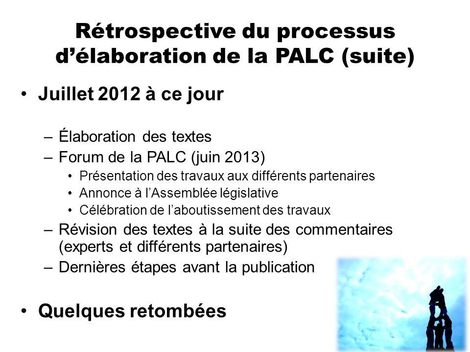 Rétrospective du processus délaboration de la PALC (suite) Juillet 2012 à ce jour –Élaboration des textes –Forum de la PALC (juin 2013) Présentation d