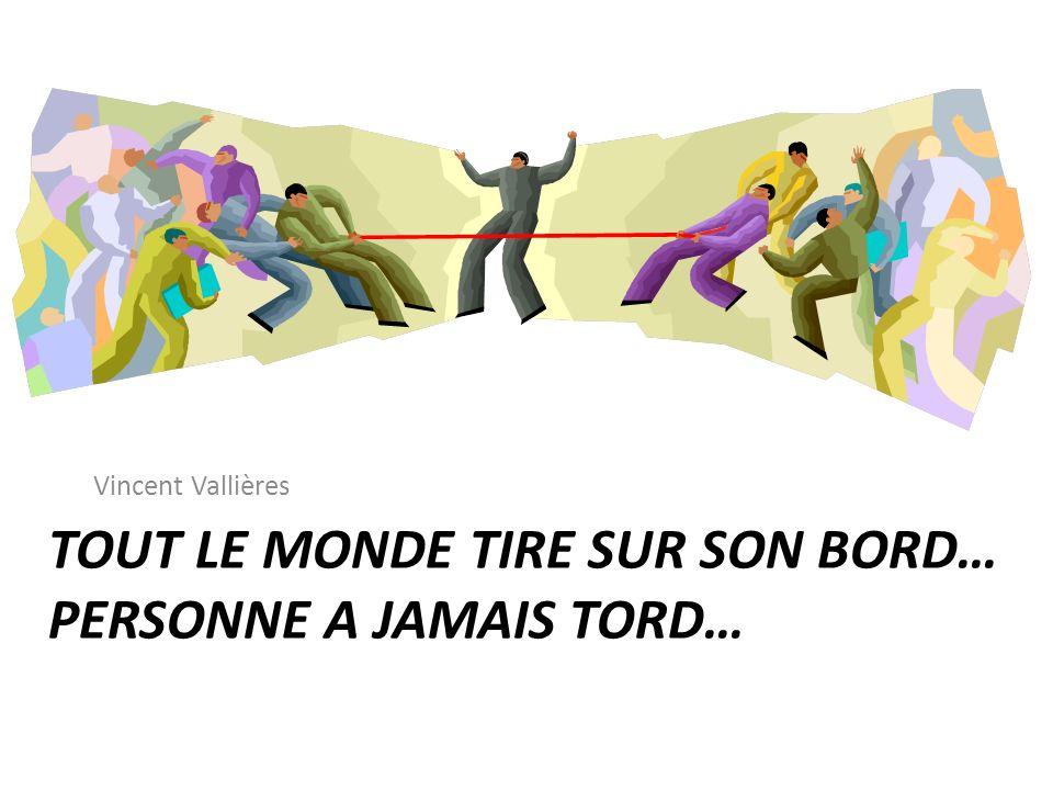 TOUT LE MONDE TIRE SUR SON BORD… PERSONNE A JAMAIS TORD… Vincent Vallières