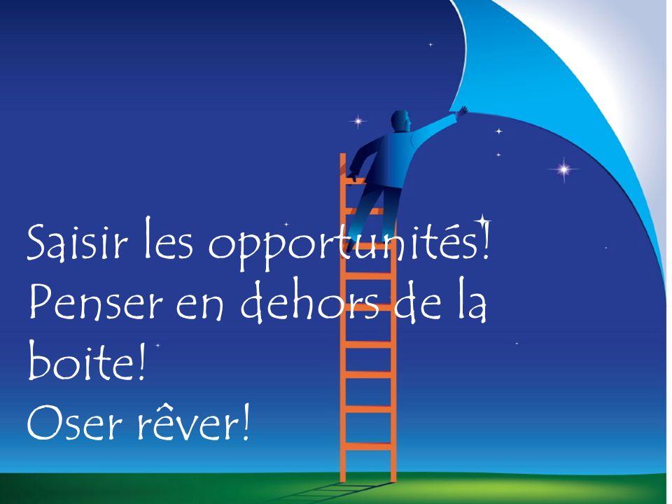 Saisir les opportunités! Penser en dehors de la boite! Oser rêver!