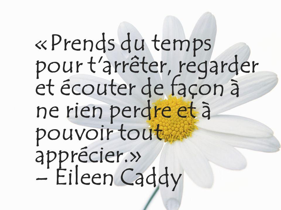 «Prends du temps pour t'arrêter, regarder et écouter de façon à ne rien perdre et à pouvoir tout apprécier.» – Eileen Caddy