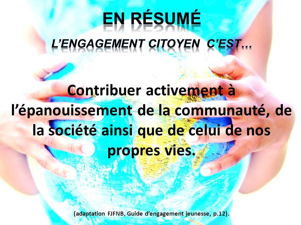 Contribuer activement à lépanouissement de la communauté, de la société ainsi que de celui de nos propres vies. (adaptation FJFNB, Guide dengagement j