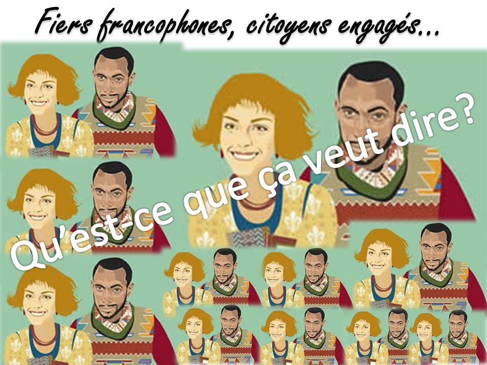 Tout ce qui a été dit précédemment… + Prendre sa place en tant que francophone Contribuer activement au dynamisme, à lépanouissement et au rayonnement des communautés, de la langue et la culture dexpression française.