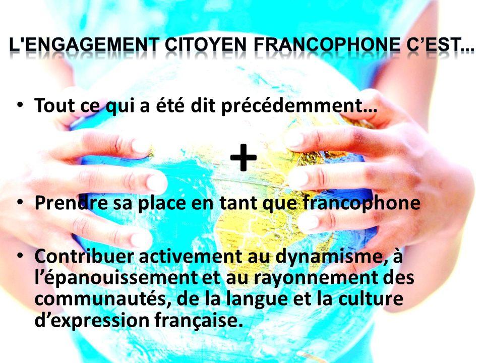 Tout ce qui a été dit précédemment… + Prendre sa place en tant que francophone Contribuer activement au dynamisme, à lépanouissement et au rayonnement