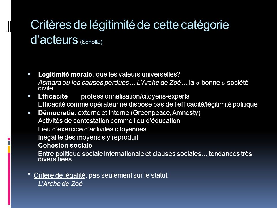 Critères de légitimité de cette catégorie dacteurs (Scholte) Légitimité morale: quelles valeurs universelles? Asmara ou les causes perdues… LArche de
