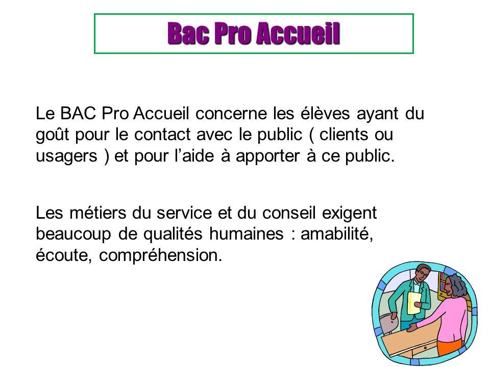 Bac Pro Accueil Le BAC Pro Accueil concerne les élèves ayant du goût pour le contact avec le public ( clients ou usagers ) et pour laide à apporter à