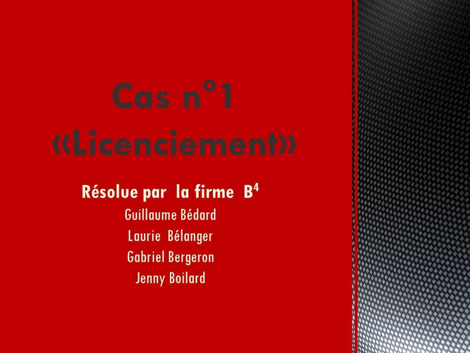 Résolue par la firme B 4 Guillaume Bédard Laurie Bélanger Gabriel Bergeron Jenny Boilard Cas n°1 «Licenciement»
