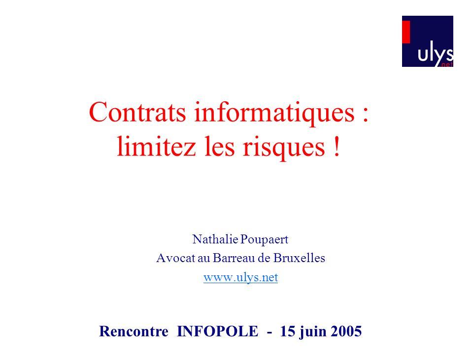 Contrats informatiques : limitez les risques ! Nathalie Poupaert Avocat au Barreau de Bruxelles www.ulys.net Rencontre INFOPOLE - 15 juin 2005