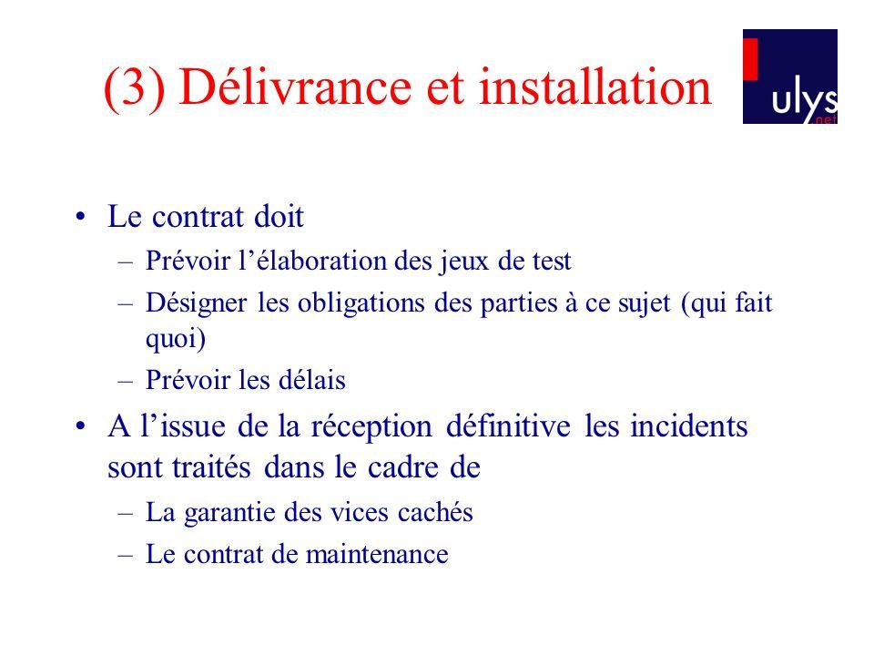 (3) Délivrance et installation Le contrat doit –Prévoir lélaboration des jeux de test –Désigner les obligations des parties à ce sujet (qui fait quoi)