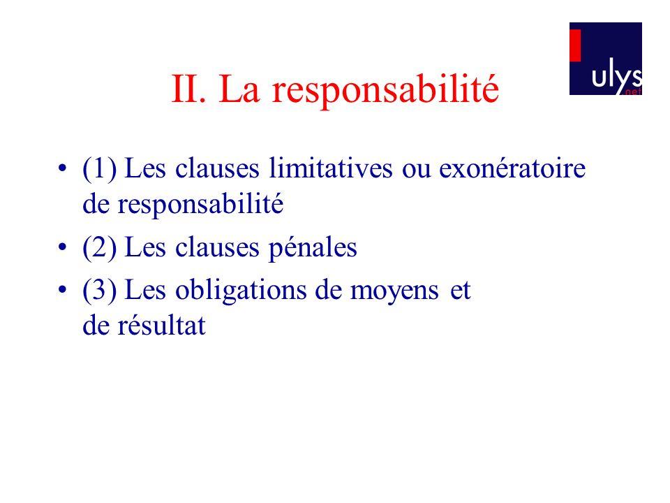 II. La responsabilité (1) Les clauses limitatives ou exonératoire de responsabilité (2) Les clauses pénales (3) Les obligations de moyens et de résult