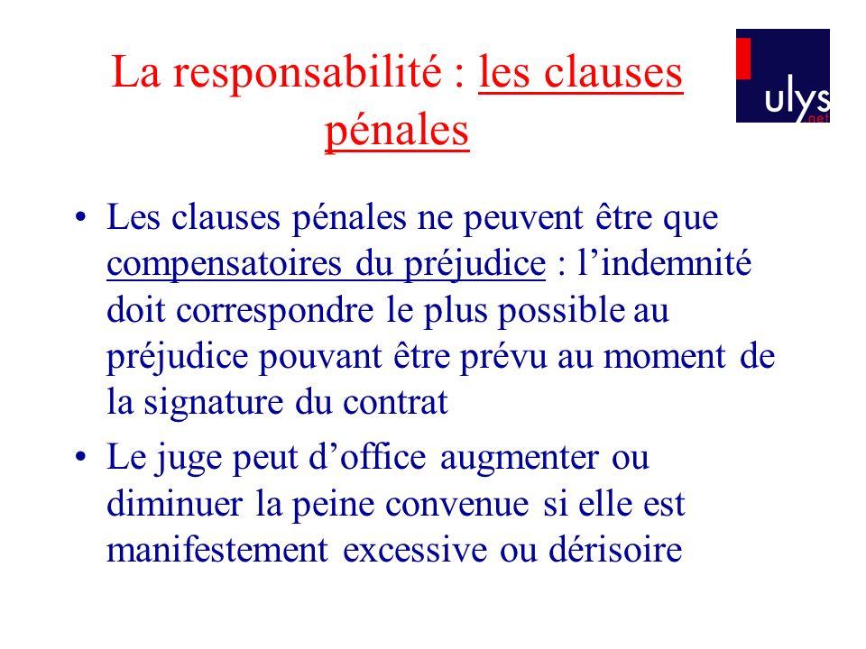 La responsabilité : les clauses pénales Les clauses pénales ne peuvent être que compensatoires du préjudice : lindemnité doit correspondre le plus pos