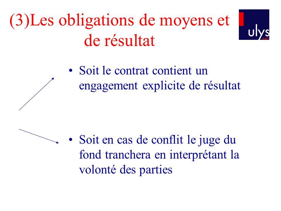 (3)Les obligations de moyens et de résultat Soit le contrat contient un engagement explicite de résultat Soit en cas de conflit le juge du fond tranch
