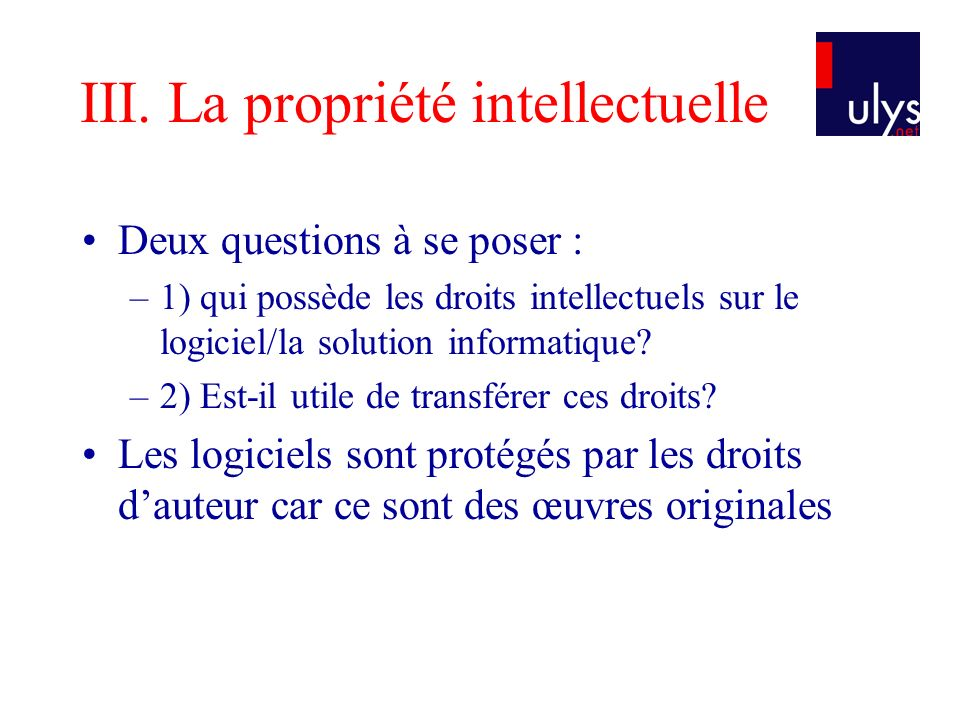 III. La propriété intellectuelle Deux questions à se poser : –1) qui possède les droits intellectuels sur le logiciel/la solution informatique? –2) Es