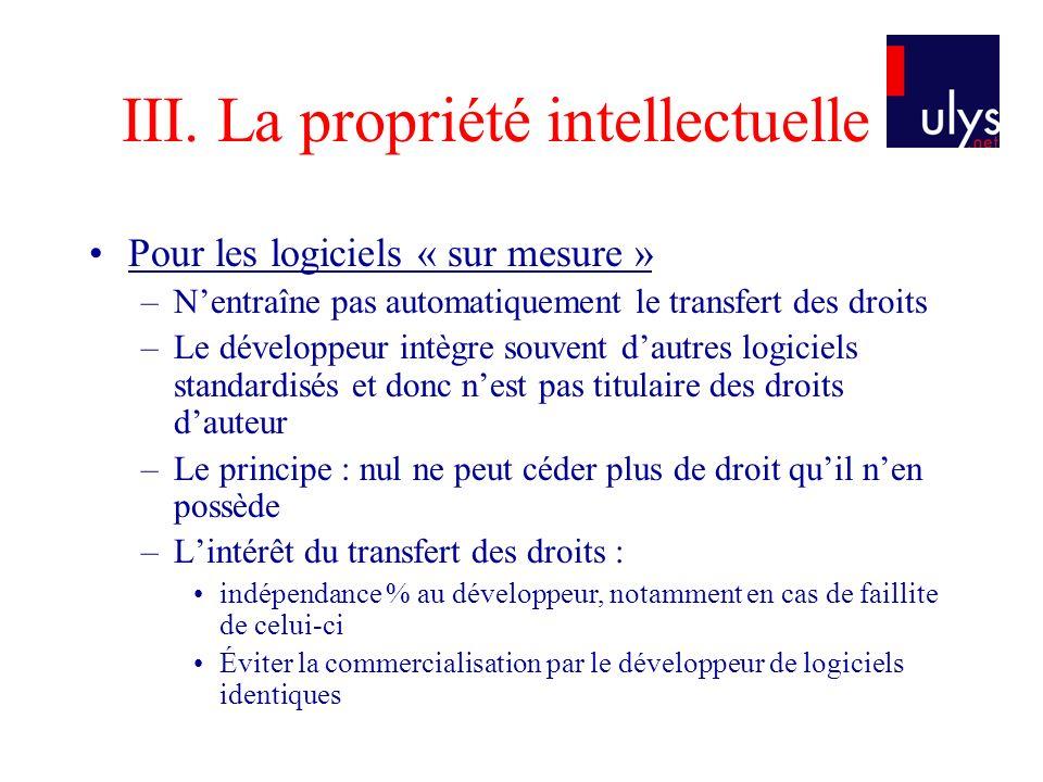 III. La propriété intellectuelle Pour les logiciels « sur mesure » –Nentraîne pas automatiquement le transfert des droits –Le développeur intègre souv