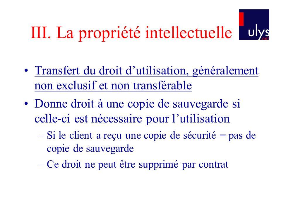 III. La propriété intellectuelle Transfert du droit dutilisation, généralement non exclusif et non transférable Donne droit à une copie de sauvegarde