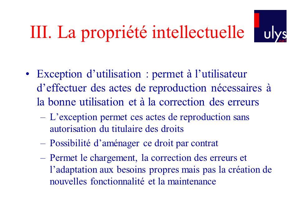 III. La propriété intellectuelle Exception dutilisation : permet à lutilisateur deffectuer des actes de reproduction nécessaires à la bonne utilisatio