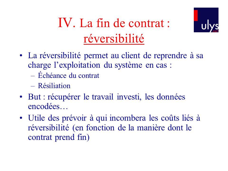 IV. La fin de contrat : réversibilité La réversibilité permet au client de reprendre à sa charge lexploitation du système en cas : –Échéance du contra