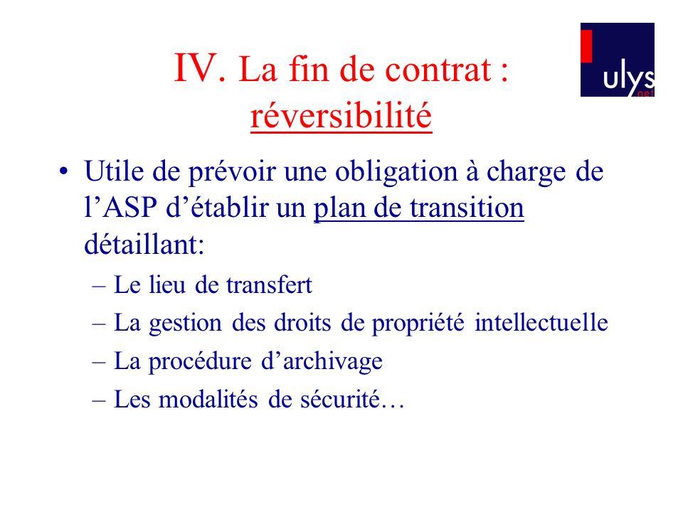 IV. La fin de contrat : réversibilité Utile de prévoir une obligation à charge de lASP détablir un plan de transition détaillant: –Le lieu de transfer