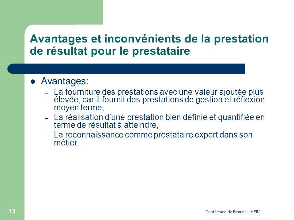 Conférence de Beaune - AFIM 13 Avantages et inconvénients de la prestation de résultat pour le prestataire Avantages: – La fourniture des prestations