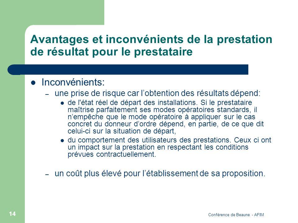 Conférence de Beaune - AFIM 14 Avantages et inconvénients de la prestation de résultat pour le prestataire Inconvénients: – une prise de risque car lo