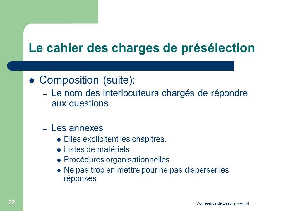 Conférence de Beaune - AFIM 22 Le cahier des charges de présélection Composition (suite): – Le nom des interlocuteurs chargés de répondre aux question