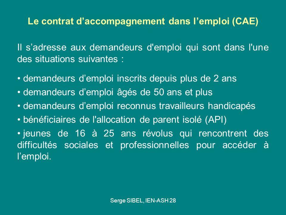 Serge SIBEL, IEN-ASH 28 Le contrat daccompagnement dans lemploi (CAE) Il sadresse aux demandeurs d'emploi qui sont dans l'une des situations suivantes