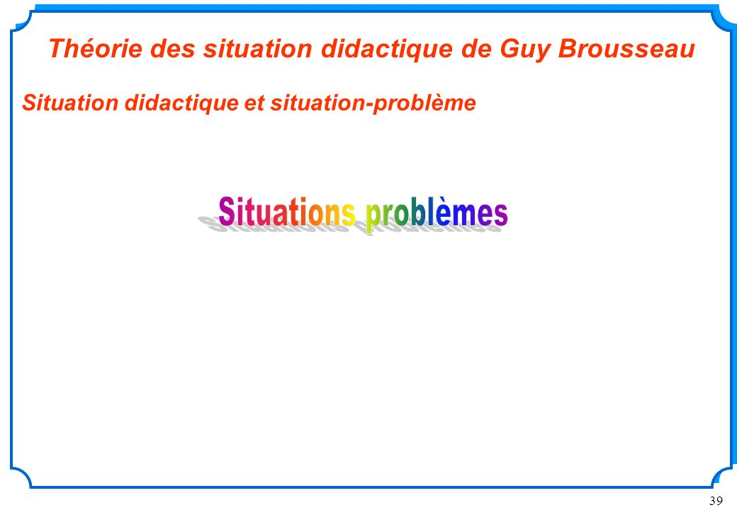 39 Théorie des situation didactique de Guy Brousseau Situation didactique et situation-problème