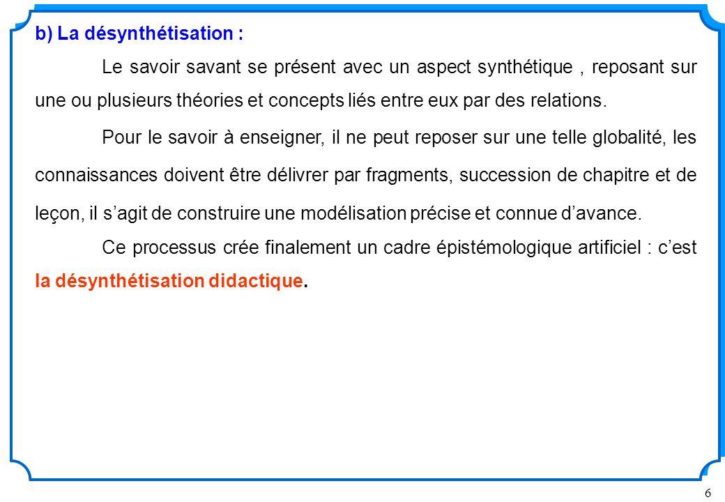 6 b) La désynthétisation : Le savoir savant se présent avec un aspect synthétique, reposant sur une ou plusieurs théories et concepts liés entre eux par des relations.