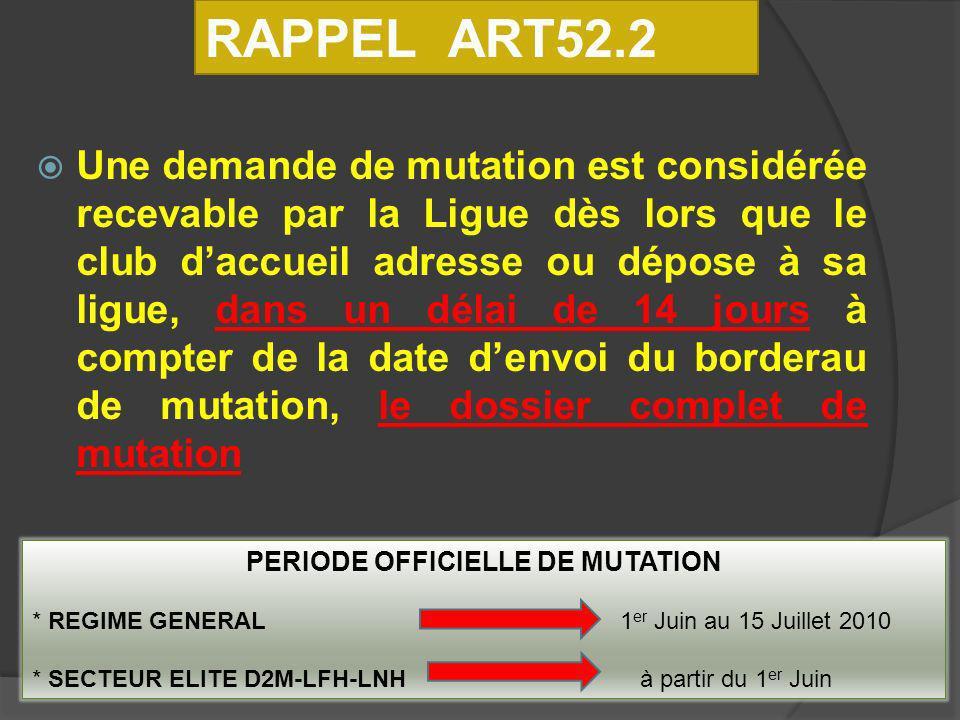 Une demande de mutation est considérée recevable par la Ligue dès lors que le club daccueil adresse ou dépose à sa ligue, dans un délai de 14 jours à compter de la date denvoi du borderau de mutation, le dossier complet de mutation RAPPEL ART52.2 PERIODE OFFICIELLE DE MUTATION * REGIME GENERAL 1 er Juin au 15 Juillet 2010 * SECTEUR ELITE D2M-LFH-LNH à partir du 1 er Juin