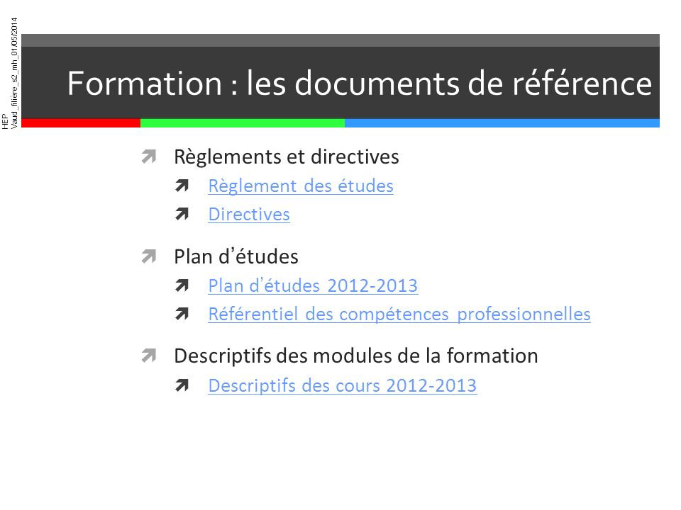 HEP Vaud_filière_s2_mh_01/05/2014 Formation : les documents de référence Règlements et directives Règlement des études Directives Plan détudes Plan dé