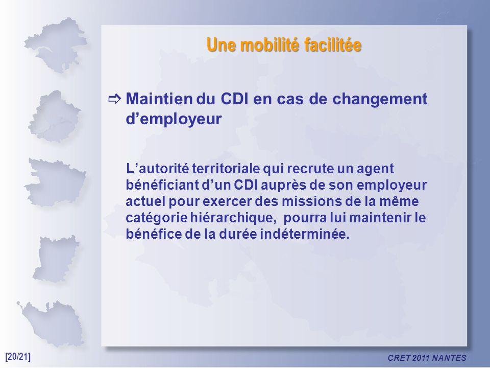 CRET 2011 NANTES Une mobilité facilitée Maintien du CDI en cas de changement demployeur Lautorité territoriale qui recrute un agent bénéficiant dun CDI auprès de son employeur actuel pour exercer des missions de la même catégorie hiérarchique, pourra lui maintenir le bénéfice de la durée indéterminée.