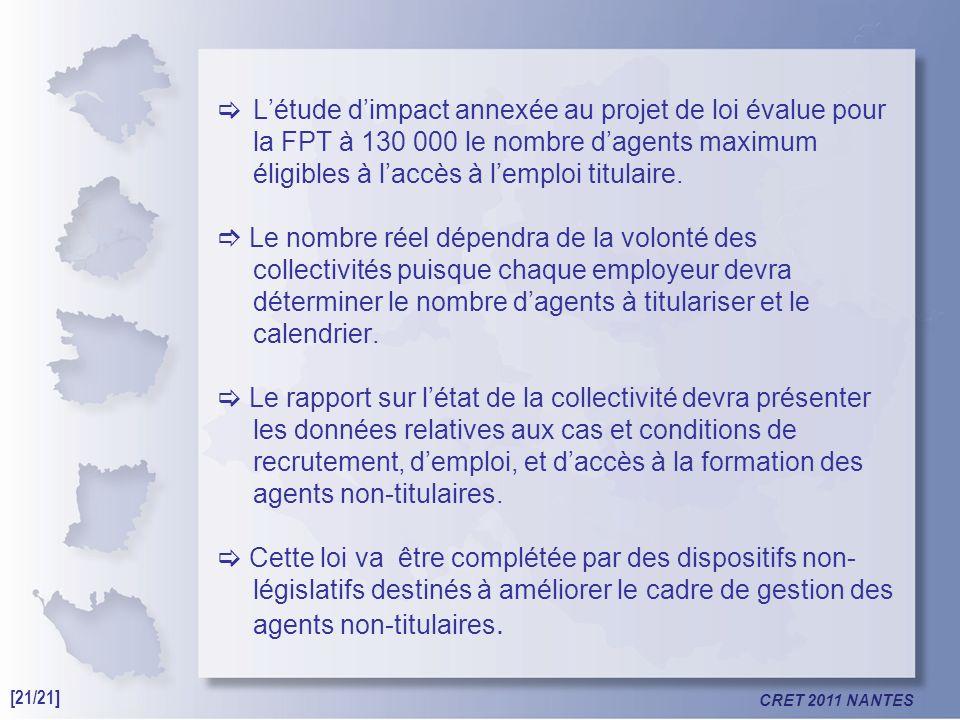 CRET 2011 NANTES Létude dimpact annexée au projet de loi évalue pour la FPT à 130 000 le nombre dagents maximum éligibles à laccès à lemploi titulaire.