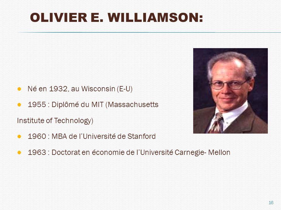 OLIVIER E. WILLIAMSON: Né en 1932, au Wisconsin (E-U) 1955 : Diplômé du MIT (Massachusetts Institute of Technology) 1960 : MBA de lUniversité de Stanf