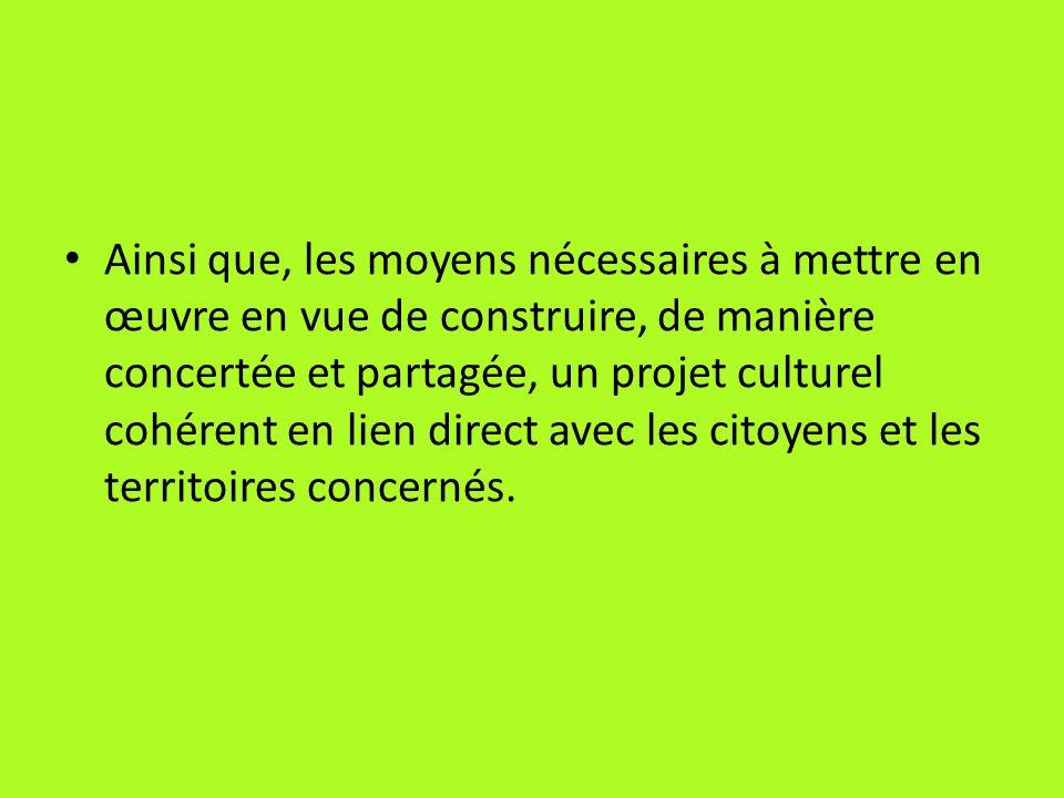 Ainsi que, les moyens nécessaires à mettre en œuvre en vue de construire, de manière concertée et partagée, un projet culturel cohérent en lien direct