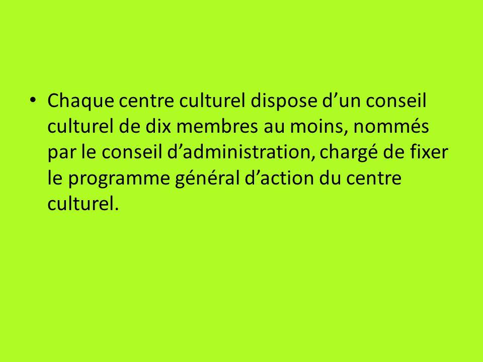 Chaque centre culturel dispose dun conseil culturel de dix membres au moins, nommés par le conseil dadministration, chargé de fixer le programme génér