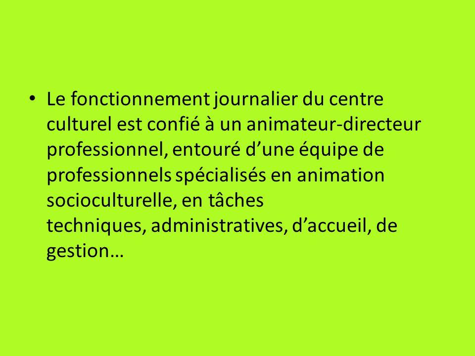 Le fonctionnement journalier du centre culturel est confié à un animateur-directeur professionnel, entouré dune équipe de professionnels spécialisés e
