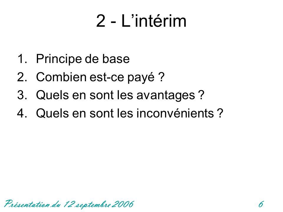 Présentation du 12 septembre 20066 2 - Lintérim 1.Principe de base 2.Combien est-ce payé ? 3.Quels en sont les avantages ? 4.Quels en sont les inconvé