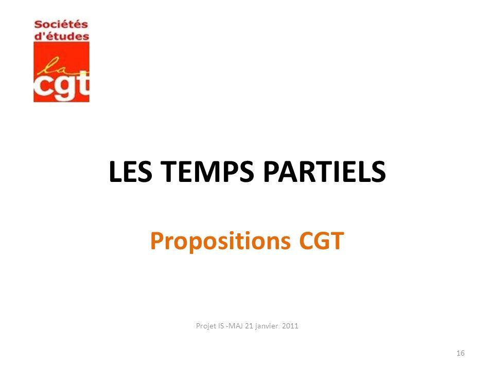 LES TEMPS PARTIELS Propositions CGT Projet IS -MAJ 21 janvier 2011 16
